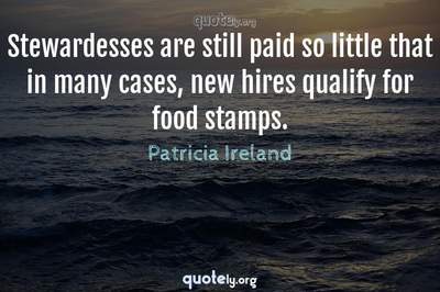 Photo Quote of Stewardesses are still paid so little that in many cases, new hires qualify for food stamps.