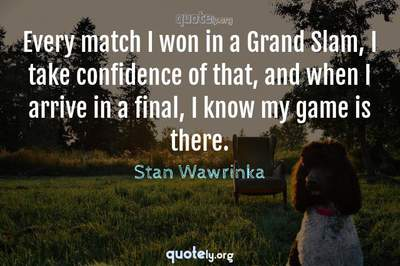 Photo Quote of Every match I won in a Grand Slam, I take confidence of that, and when I arrive in a final, I know my game is there.