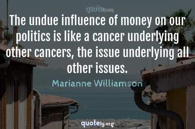 Photo Quote of The undue influence of money on our politics is like a cancer underlying other cancers, the issue underlying all other issues.