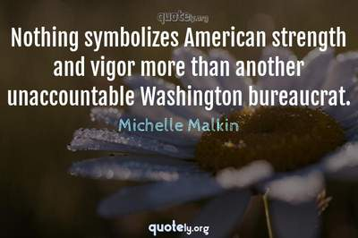 Photo Quote of Nothing symbolizes American strength and vigor more than another unaccountable Washington bureaucrat.