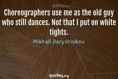 Photo Quote of Choreographers use me as the old guy who still dances. Not that I put on white tights.