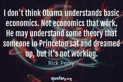Photo Quote of I don't think Obama understands basic economics. Not economics that work. He may understand some theory that someone in Princeton sat and dreamed up, but it's not working.