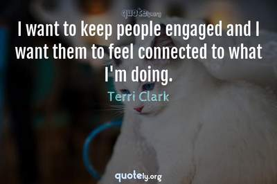 Photo Quote of I want to keep people engaged and I want them to feel connected to what I'm doing.