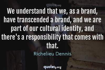 Photo Quote of We understand that we, as a brand, have transcended a brand, and we are part of our cultural identity, and there's a responsibility that comes with that.