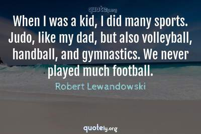 Photo Quote of When I was a kid, I did many sports. Judo, like my dad, but also volleyball, handball, and gymnastics. We never played much football.
