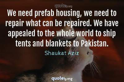 Photo Quote of We need prefab housing, we need to repair what can be repaired. We have appealed to the whole world to ship tents and blankets to Pakistan.