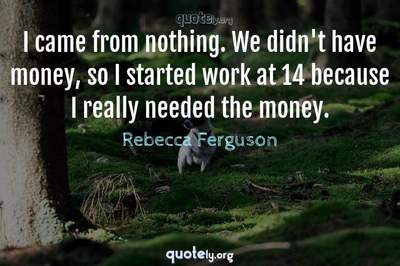 Photo Quote of I came from nothing. We didn't have money, so I started work at 14 because I really needed the money.