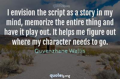 Photo Quote of I envision the script as a story in my mind, memorize the entire thing and have it play out. It helps me figure out where my character needs to go.