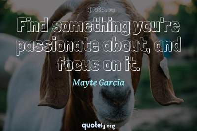 Photo Quote of Find something you're passionate about, and focus on it.