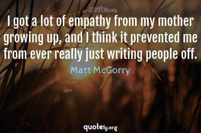 Photo Quote of I got a lot of empathy from my mother growing up, and I think it prevented me from ever really just writing people off.