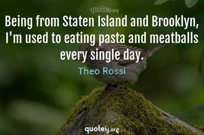 Photo Quote of Being from Staten Island and Brooklyn, I'm used to eating pasta and meatballs every single day.