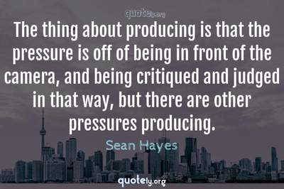 Photo Quote of The thing about producing is that the pressure is off of being in front of the camera, and being critiqued and judged in that way, but there are other pressures producing.