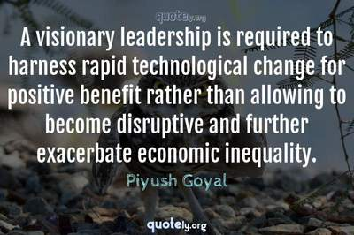 Photo Quote of A visionary leadership is required to harness rapid technological change for positive benefit rather than allowing to become disruptive and further exacerbate economic inequality.
