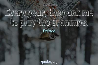 Photo Quote of Every year, they ask me to play the Grammys.