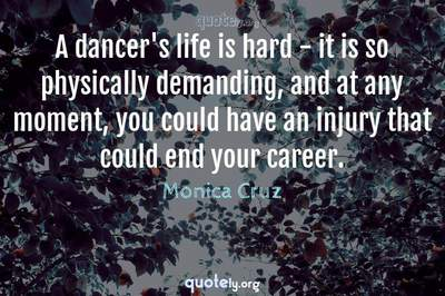 Photo Quote of A dancer's life is hard - it is so physically demanding, and at any moment, you could have an injury that could end your career.