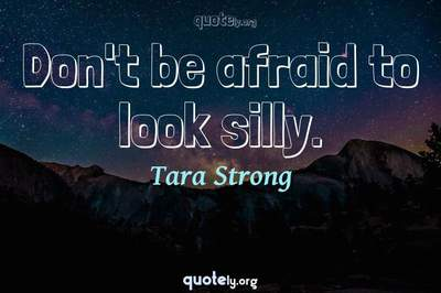 Photo Quote of Don't be afraid to look silly.