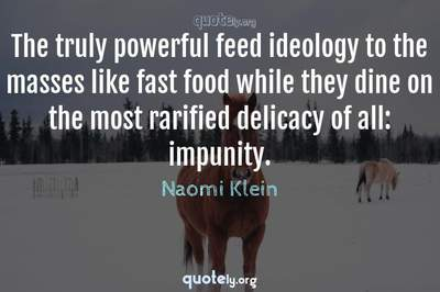 Photo Quote of The truly powerful feed ideology to the masses like fast food while they dine on the most rarified delicacy of all: impunity.