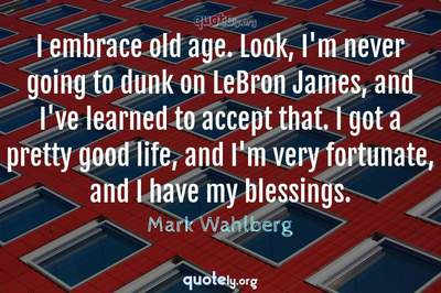 Photo Quote of I embrace old age. Look, I'm never going to dunk on LeBron James, and I've learned to accept that. I got a pretty good life, and I'm very fortunate, and I have my blessings.