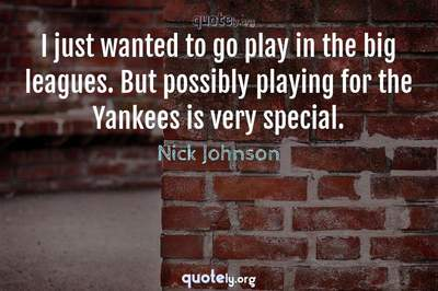 Photo Quote of I just wanted to go play in the big leagues. But possibly playing for the Yankees is very special.