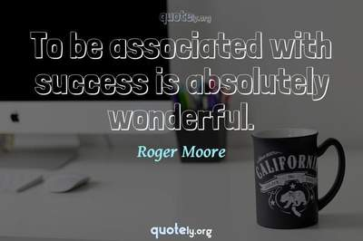 Photo Quote of To be associated with success is absolutely wonderful.