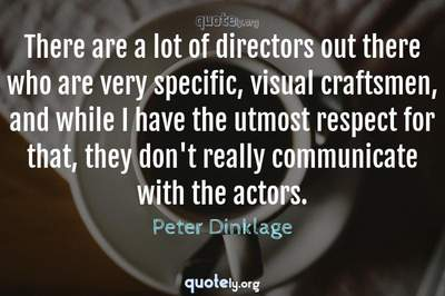 Photo Quote of There are a lot of directors out there who are very specific, visual craftsmen, and while I have the utmost respect for that, they don't really communicate with the actors.