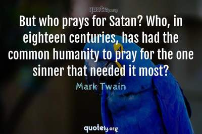 Photo Quote of But who prays for Satan? Who, in eighteen centuries, has had the common humanity to pray for the one sinner that needed it most?