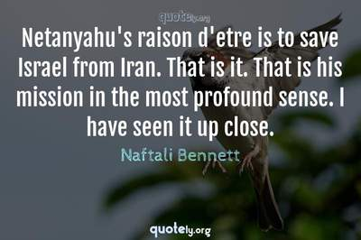Photo Quote of Netanyahu's raison d'etre is to save Israel from Iran. That is it. That is his mission in the most profound sense. I have seen it up close.