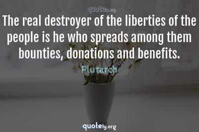 Photo Quote of The real destroyer of the liberties of the people is he who spreads among them bounties, donations and benefits.