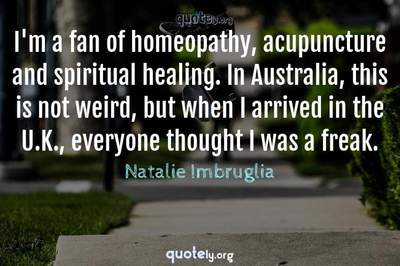 Photo Quote of I'm a fan of homeopathy, acupuncture and spiritual healing. In Australia, this is not weird, but when I arrived in the U.K., everyone thought I was a freak.