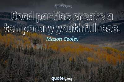 Photo Quote of Good parties create a temporary youthfulness.