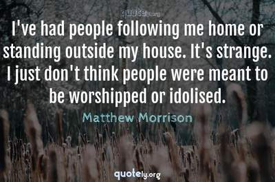 Photo Quote of I've had people following me home or standing outside my house. It's strange. I just don't think people were meant to be worshipped or idolised.
