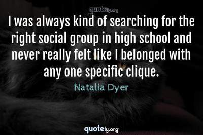 Photo Quote of I was always kind of searching for the right social group in high school and never really felt like I belonged with any one specific clique.