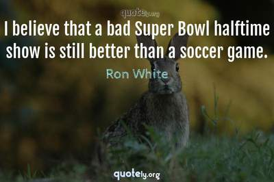 Photo Quote of I believe that a bad Super Bowl halftime show is still better than a soccer game.