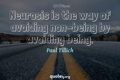 Photo Quote of Neurosis is the way of avoiding non-being by avoiding being.