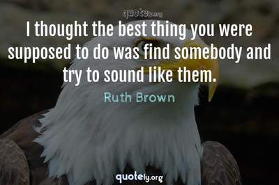 Photo Quote of I thought the best thing you were supposed to do was find somebody and try to sound like them.
