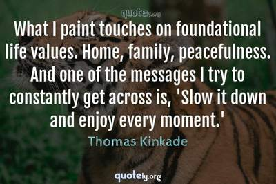 Photo Quote of What I paint touches on foundational life values. Home, family, peacefulness. And one of the messages I try to constantly get across is, 'Slow it down and enjoy every moment.'