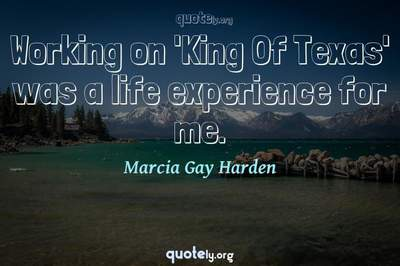 Photo Quote of Working on 'King Of Texas' was a life experience for me.