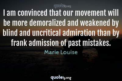 Photo Quote of I am convinced that our movement will be more demoralized and weakened by blind and uncritical admiration than by frank admission of past mistakes.