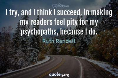Photo Quote of I try, and I think I succeed, in making my readers feel pity for my psychopaths, because I do.