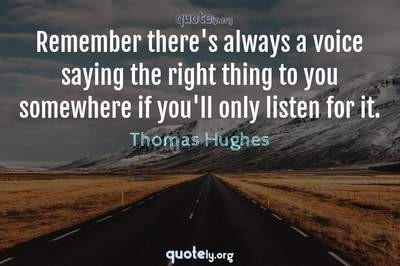 Photo Quote of Remember there's always a voice saying the right thing to you somewhere if you'll only listen for it.
