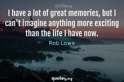 Photo Quote of I have a lot of great memories, but I can't imagine anything more exciting than the life I have now.