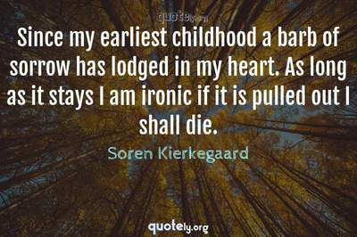 Photo Quote of Since my earliest childhood a barb of sorrow has lodged in my heart. As long as it stays I am ironic if it is pulled out I shall die.