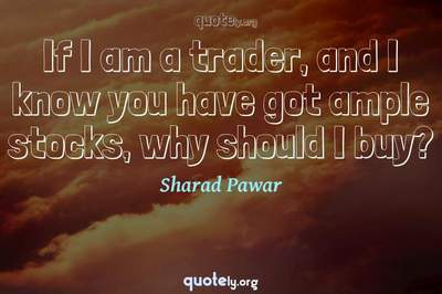 Photo Quote of If I am a trader, and I know you have got ample stocks, why should I buy?