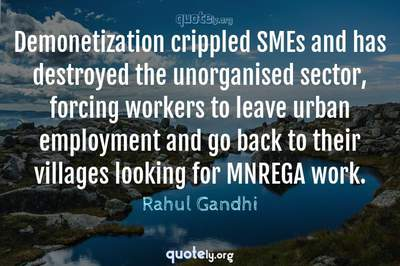 Photo Quote of Demonetization crippled SMEs and has destroyed the unorganised sector, forcing workers to leave urban employment and go back to their villages looking for MNREGA work.