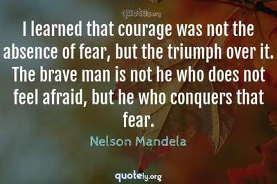 Photo Quote of I learned that courage was not the absence of fear, but the triumph over it. The brave man is not he who does not feel afraid, but he who conquers that fear.