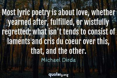 Photo Quote of Most lyric poetry is about love, whether yearned after, fulfilled, or wistfully regretted; what isn't tends to consist of laments and cris du coeur over this, that, and the other.