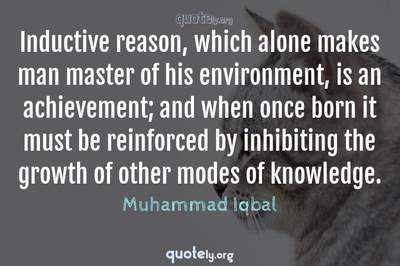 Photo Quote of Inductive reason, which alone makes man master of his environment, is an achievement; and when once born it must be reinforced by inhibiting the growth of other modes of knowledge.