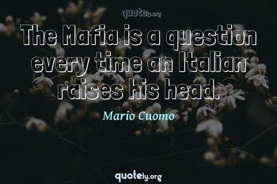 Photo Quote of The Mafia is a question every time an Italian raises his head.