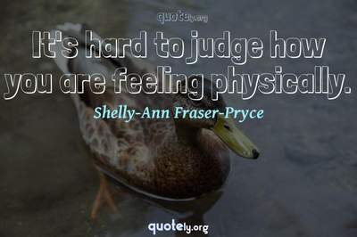 Photo Quote of It's hard to judge how you are feeling physically.