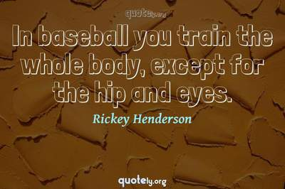 Photo Quote of In baseball you train the whole body, except for the hip and eyes.